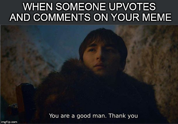 WHEN SOMEONE UPVOTES AND COMMENTS ON YOUR MEME | image tagged in upvote,comment,thankful,game of thrones,bran stark | made w/ Imgflip meme maker