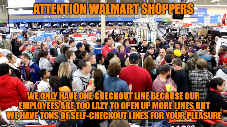 ATTENTION WALMART SHOPPERS WE ONLY HAVE ONE CHECKOUT LINE BECAUSE OUR EMPLOYEES ARE TOO LAZY TO OPEN UP MORE LINES BUT WE HAVE TONS OF SELF- | image tagged in walmart snow storm | made w/ Imgflip meme maker