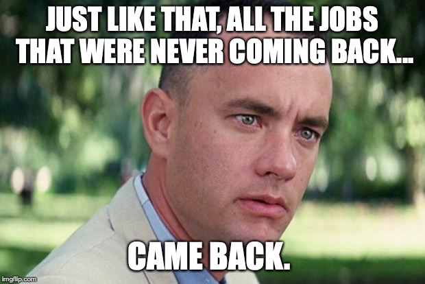 The only people objecting to more jobs for America are those not paying taxes and racist liberals. | JUST LIKE THAT, ALL THE JOBS THAT WERE NEVER COMING BACK... CAME BACK. | image tagged in 2019,jobs,president trump,america,maga,minorities | made w/ Imgflip meme maker