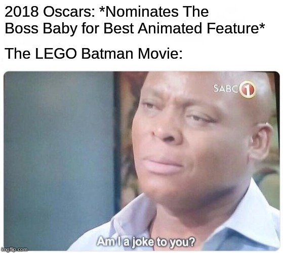 Am I a joke to you |  2018 Oscars: *Nominates The Boss Baby for Best Animated Feature*; The LEGO Batman Movie: | image tagged in memes,am i a joke to you,oscars,academy awards,the boss baby,lego batman | made w/ Imgflip meme maker