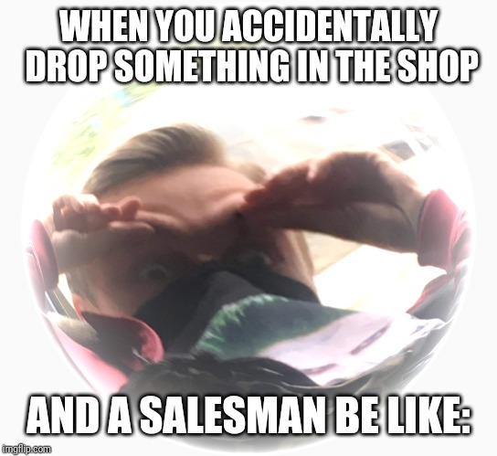 WHAAAT | WHEN YOU ACCIDENTALLY DROP SOMETHING IN THE SHOP AND A SALESMAN BE LIKE: | image tagged in memes,funny,ironic | made w/ Imgflip meme maker