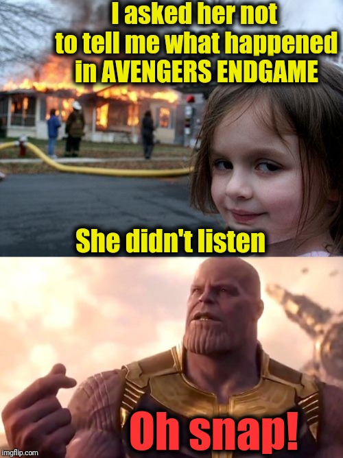 Hey,  she was warned! |  I asked her not to tell me what happened in AVENGERS ENDGAME; She didn't listen; Oh snap! | image tagged in memes,disaster girl,thanos snap | made w/ Imgflip meme maker
