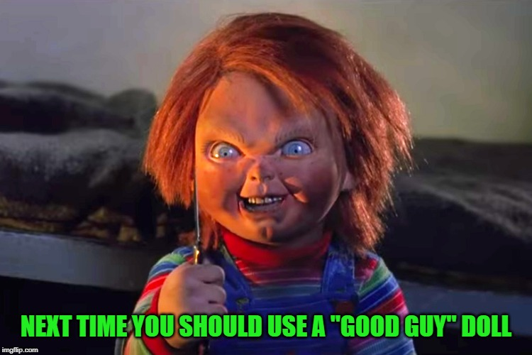 "NEXT TIME YOU SHOULD USE A ""GOOD GUY"" DOLL 