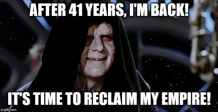Papa Palpatine's back |  AFTER 41 YEARS, I'M BACK! IT'S TIME TO RECLAIM MY EMPIRE! | image tagged in star wars emperor,emperor palpatine,star wars | made w/ Imgflip meme maker