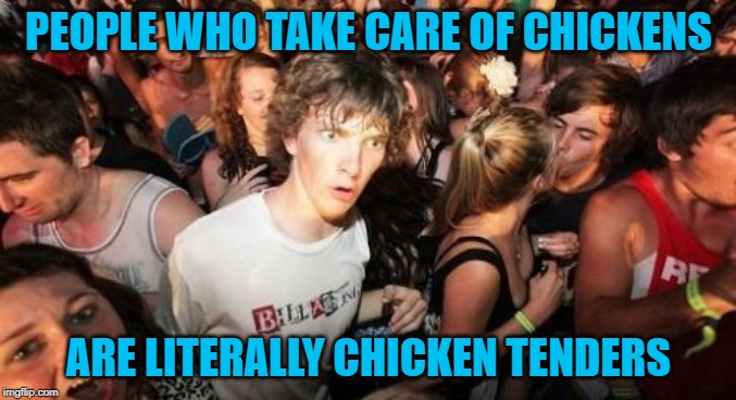 Really can't argue with that. | PEOPLE WHO TAKE CARE OF CHICKENS ARE LITERALLY CHICKEN TENDERS | image tagged in memes,sudden clarity clarence,chicken tenders,funny,chickens | made w/ Imgflip meme maker