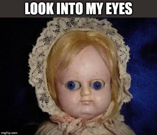 creepy doll | LOOK INTO MY EYES | image tagged in creepy doll | made w/ Imgflip meme maker