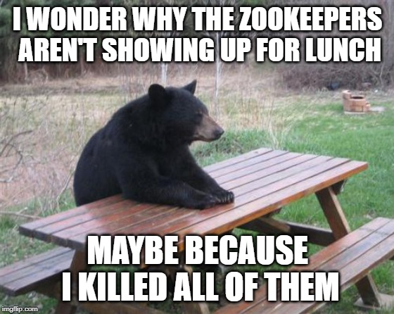 Bad Luck Bear Meme | I WONDER WHY THE ZOOKEEPERS AREN'T SHOWING UP FOR LUNCH MAYBE BECAUSE I KILLED ALL OF THEM | image tagged in memes,bad luck bear | made w/ Imgflip meme maker
