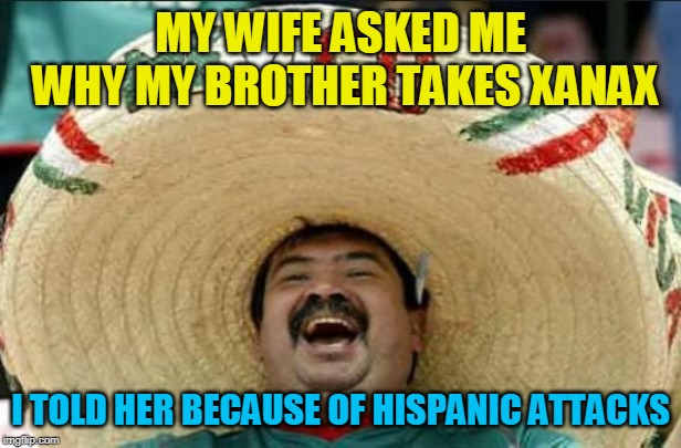 mexican word of the day | MY WIFE ASKED ME WHY MY BROTHER TAKES XANAX I TOLD HER BECAUSE OF HISPANIC ATTACKS | image tagged in mexican word of the day | made w/ Imgflip meme maker