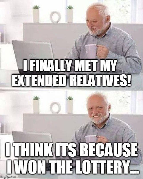 Harold sure is loved by his family | I FINALLY MET MY EXTENDED RELATIVES! I THINK ITS BECAUSE I WON THE LOTTERY... | image tagged in memes,hide the pain harold,funny,lottery,family,relatives | made w/ Imgflip meme maker