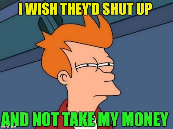 Futurama Fry Meme | I WISH THEY'D SHUT UP AND NOT TAKE MY MONEY | image tagged in memes,futurama fry | made w/ Imgflip meme maker