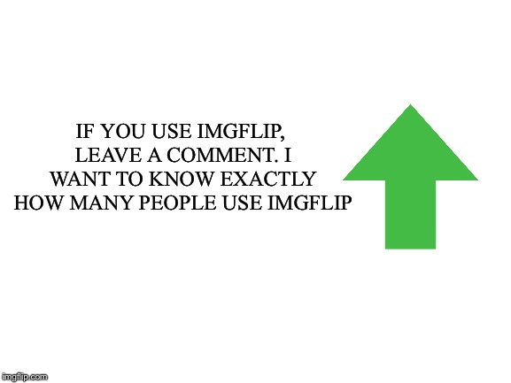 An upvote would help to get more people to see this & comment | IF YOU USE IMGFLIP, LEAVE A COMMENT. I WANT TO KNOW EXACTLY HOW MANY PEOPLE USE IMGFLIP | image tagged in blank white template | made w/ Imgflip meme maker