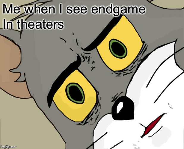 Unsettled Tom | Me when I see endgame In theaters | image tagged in memes,unsettled tom | made w/ Imgflip meme maker