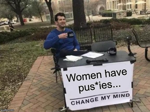 Change My Mind Meme | Women have pus*ies... | image tagged in memes,change my mind | made w/ Imgflip meme maker