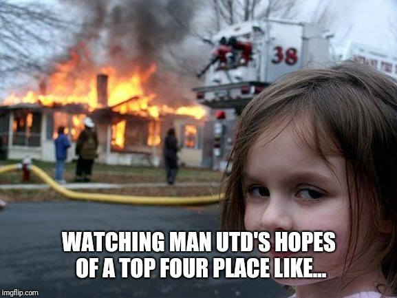 Disaster Girl Meme |  WATCHING MAN UTD'S HOPES OF A TOP FOUR PLACE LIKE... | image tagged in memes,disaster girl | made w/ Imgflip meme maker