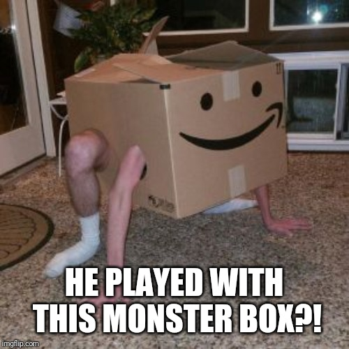 Amazon Box Guy | HE PLAYED WITH THIS MONSTER BOX?! | image tagged in amazon box guy | made w/ Imgflip meme maker