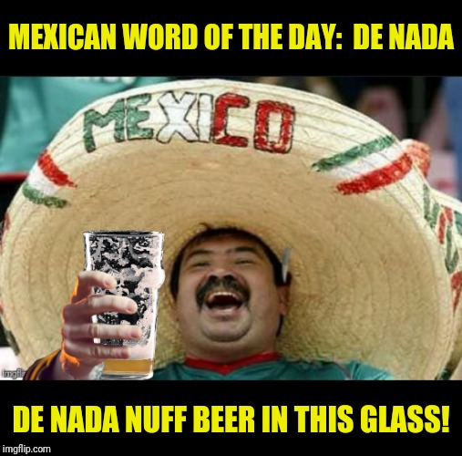 Bad Photoshop Cinco De Mayo presents:  I like to drink a case a dia! | MEXICAN WORD OF THE DAY:  DE NADA DE NADA NUFF BEER IN THIS GLASS! | image tagged in bad photoshop sunday,mexican word of the day,de nada,beer | made w/ Imgflip meme maker