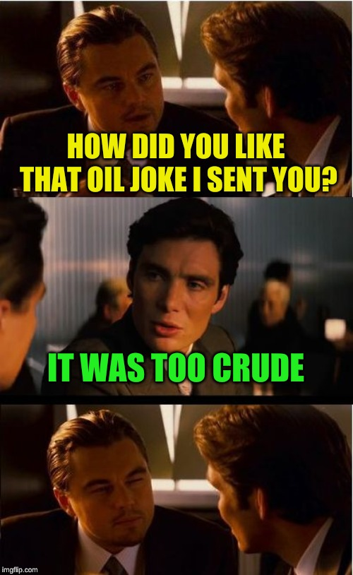 Fischer prefers his humor clean and refined | HOW DID YOU LIKE THAT OIL JOKE I SENT YOU? IT WAS TOO CRUDE | image tagged in memes,inception,dashhopes,crude humor,leonardo dicaprio,bad joke | made w/ Imgflip meme maker