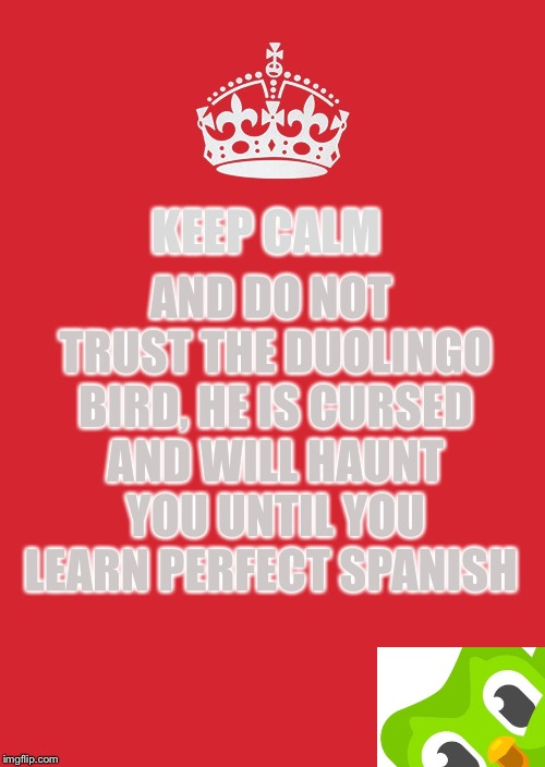 Keep calm and don't trust the bird |  AND DO NOT TRUST THE DUOLINGO BIRD, HE IS CURSED AND WILL HAUNT YOU UNTIL YOU LEARN PERFECT SPANISH; KEEP CALM | image tagged in memes,keep calm and carry on red,duolingo,spanish,trust no one,creeper | made w/ Imgflip meme maker