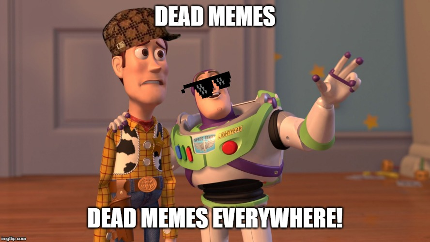 x x everywhere | DEAD MEMES DEAD MEMES EVERYWHERE! | image tagged in x x everywhere | made w/ Imgflip meme maker