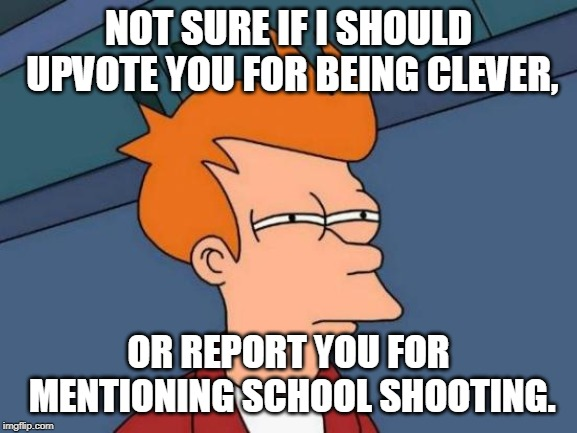 Futurama Fry Meme | NOT SURE IF I SHOULD UPVOTE YOU FOR BEING CLEVER, OR REPORT YOU FOR MENTIONING SCHOOL SHOOTING. | image tagged in memes,futurama fry | made w/ Imgflip meme maker