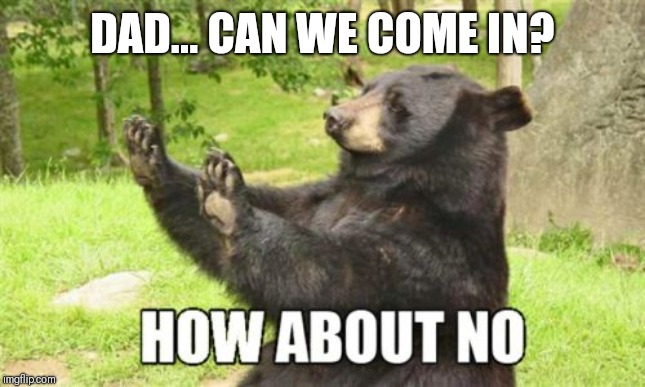Made the kids play out back all day | DAD... CAN WE COME IN? | image tagged in memes,how about no bear | made w/ Imgflip meme maker