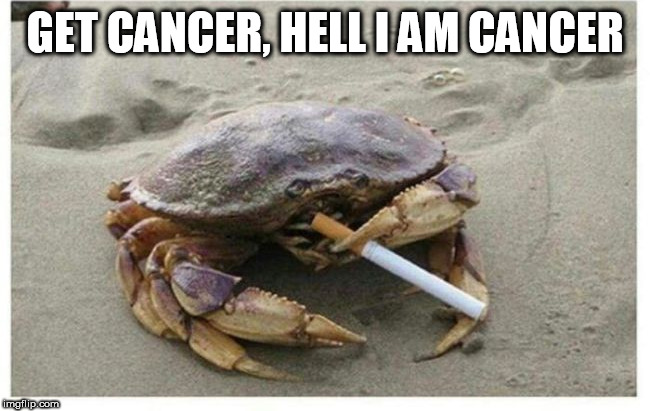 cancer | GET CANCER, HELL I AM CANCER | image tagged in cancer | made w/ Imgflip meme maker