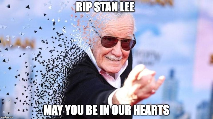 RIP STAN LEE MAY YOU BE IN OUR HEARTS | image tagged in stan lee disintegrate | made w/ Imgflip meme maker