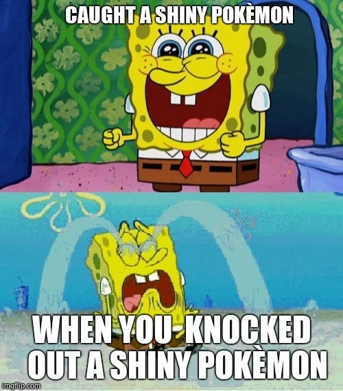 spongebob happy and sad | CAUGHT A SHINY POKÈMON WHEN YOU  KNOCKED  OUT A SHINY POKÈMON | image tagged in spongebob happy and sad | made w/ Imgflip meme maker