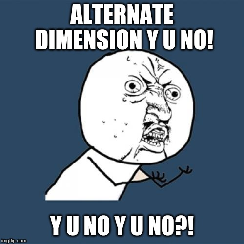 Y U No Meme | ALTERNATE DIMENSION Y U NO! Y U NO Y U NO?! | image tagged in memes,y u no | made w/ Imgflip meme maker