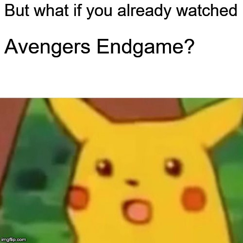 Surprised Pikachu Meme | But what if you already watched Avengers Endgame? | image tagged in memes,surprised pikachu | made w/ Imgflip meme maker