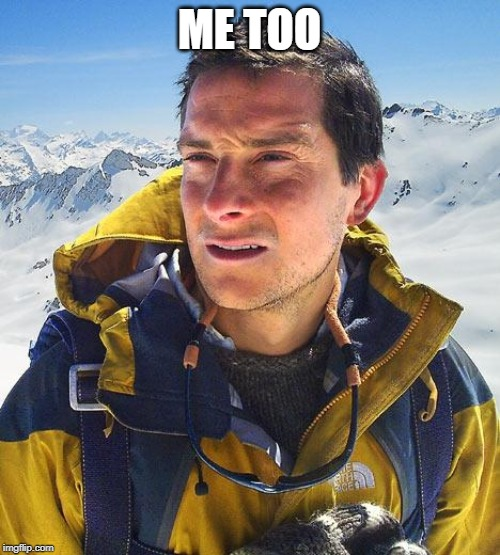 Bear Grylls Meme | ME TOO | image tagged in memes,bear grylls | made w/ Imgflip meme maker