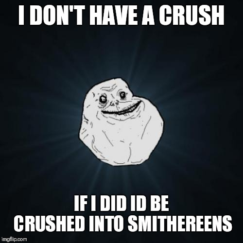 Forever Alone Meme | I DON'T HAVE A CRUSH IF I DID ID BE CRUSHED INTO SMITHEREENS | image tagged in memes,forever alone | made w/ Imgflip meme maker