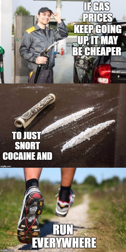 Due to your geographical location. YMMV, |  IF GAS PRICES KEEP GOING UP, IT MAY BE CHEAPER; TO JUST SNORT COCAINE AND; RUN EVERYWHERE | image tagged in gasoline,cocaine,run | made w/ Imgflip meme maker