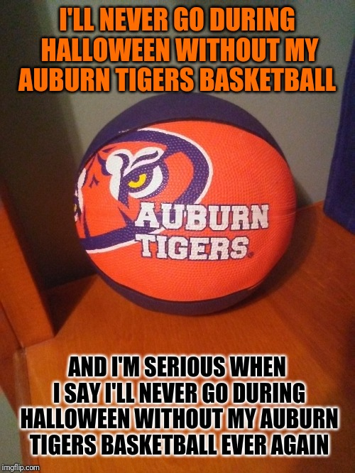 Auburn Tigers Basketball | I'LL NEVER GO DURING HALLOWEEN WITHOUT MY AUBURN TIGERS BASKETBALL AND I'M SERIOUS WHEN I SAY I'LL NEVER GO DURING HALLOWEEN WITHOUT MY AUBU | image tagged in auburn | made w/ Imgflip meme maker