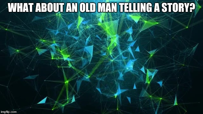 WHAT ABOUT AN OLD MAN TELLING A STORY? | made w/ Imgflip meme maker
