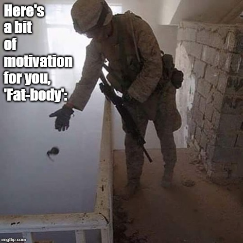 Grenade Drop | Here's a bit of motivation for you, 'Fat-body': | image tagged in grenade drop | made w/ Imgflip meme maker