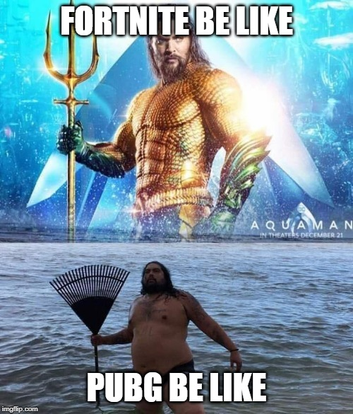 me vs reality - aquaman |  FORTNITE BE LIKE; PUBG BE LIKE | image tagged in me vs reality - aquaman | made w/ Imgflip meme maker
