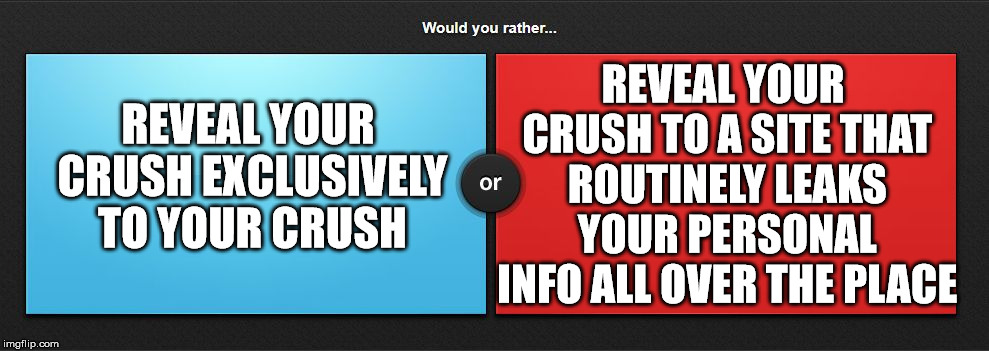Would you rather | REVEAL YOUR CRUSH EXCLUSIVELY TO YOUR CRUSH REVEAL YOUR CRUSH TO A SITE THAT ROUTINELY LEAKS YOUR PERSONAL INFO ALL OVER THE PLACE | image tagged in would you rather | made w/ Imgflip meme maker