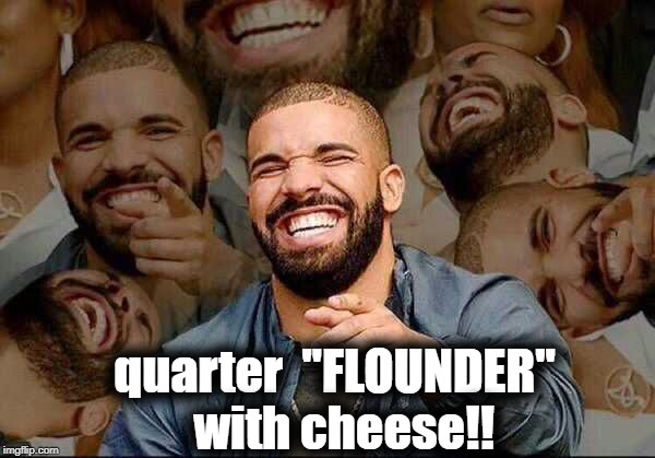 "quarter  ""FLOUNDER""  with cheese!! 