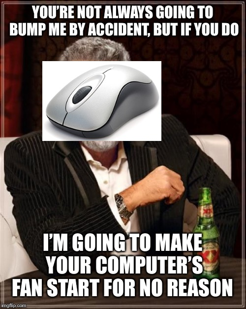 I hate it when this happens | YOU'RE NOT ALWAYS GOING TO BUMP ME BY ACCIDENT, BUT IF YOU DO I'M GOING TO MAKE YOUR COMPUTER'S FAN START FOR NO REASON | image tagged in memes,the most interesting man in the world,mouse,computer,fan | made w/ Imgflip meme maker