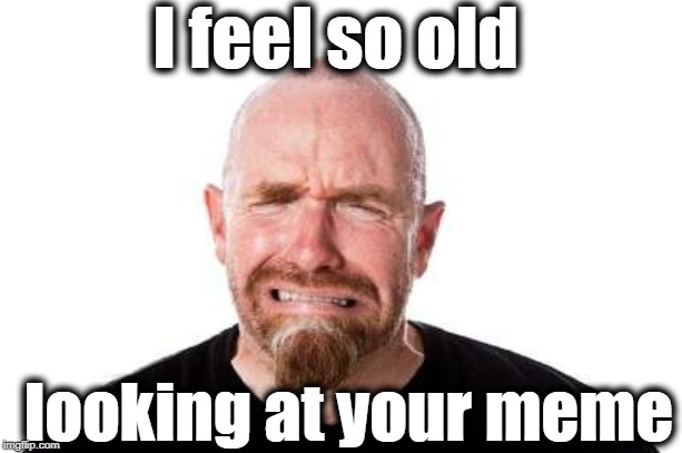 I feel so old looking at your meme | made w/ Imgflip meme maker