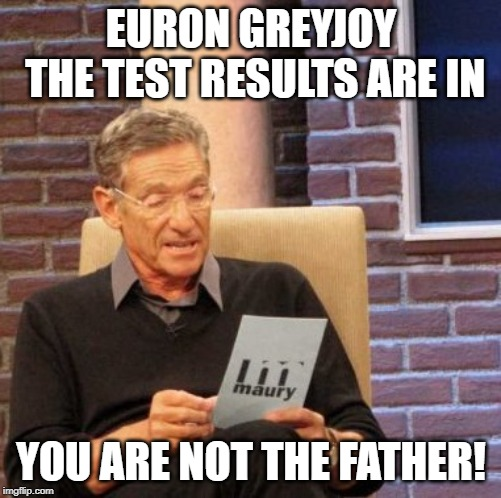 Maury Lie Detector | EURON GREYJOY THE TEST RESULTS ARE IN YOU ARE NOT THE FATHER! | image tagged in memes,maury lie detector,maury povich,euron greyjoy,game of thrones,game of thrones laugh | made w/ Imgflip meme maker