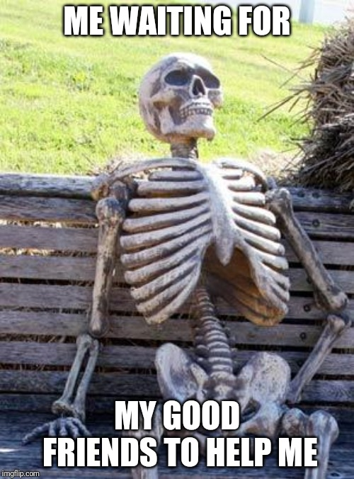 ME WAITING FOR MY GOOD FRIENDS TO HELP ME | image tagged in memes,waiting skeleton | made w/ Imgflip meme maker