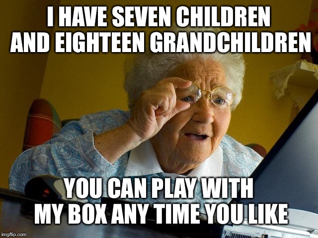 Grandma Finds The Internet Meme | I HAVE SEVEN CHILDREN AND EIGHTEEN GRANDCHILDREN YOU CAN PLAY WITH MY BOX ANY TIME YOU LIKE | image tagged in memes,grandma finds the internet | made w/ Imgflip meme maker