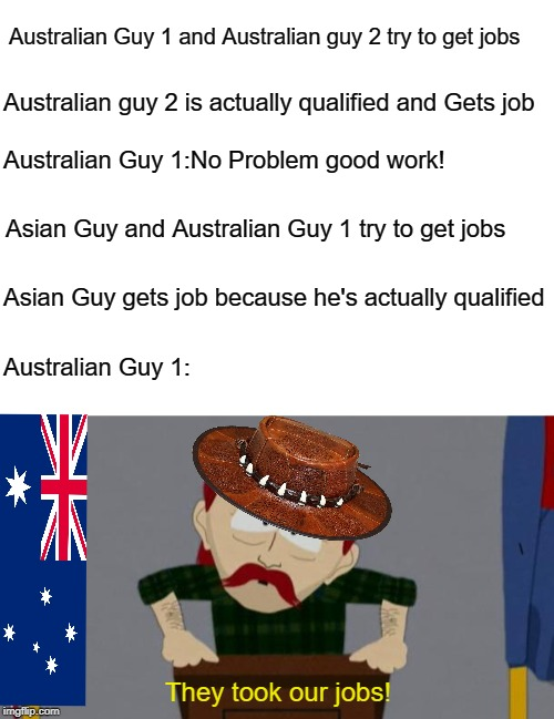 Basically australia | Australian Guy 1 and Australian guy 2 try to get jobs Australian guy 2 is actually qualified and Gets job Australian Guy 1:No Problem good w | image tagged in they took our jobs stance south park,they took our jobs,australia,immigration,political,accurate | made w/ Imgflip meme maker