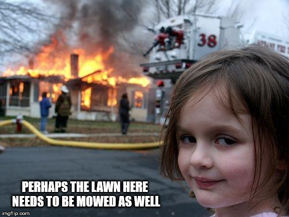 Disaster Girl Meme | PERHAPS THE LAWN HERE NEEDS TO BE MOWED AS WELL | image tagged in memes,disaster girl | made w/ Imgflip meme maker