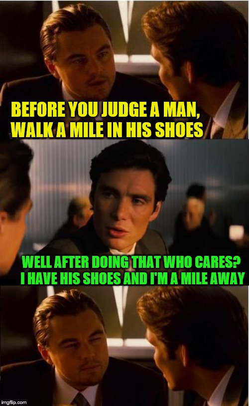 Inception | BEFORE YOU JUDGE A MAN, WALK A MILE IN HIS SHOES WELL AFTER DOING THAT WHO CARES? I HAVE HIS SHOES AND I'M A MILE AWAY | image tagged in memes,inception,leonardo dicaprio,just walk away,judging you,running shoes | made w/ Imgflip meme maker