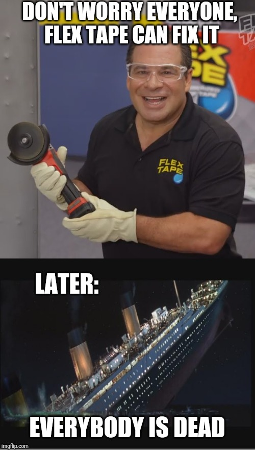 DON'T WORRY EVERYONE, FLEX TAPE CAN FIX IT EVERYBODY IS DEAD LATER: | image tagged in titanic sinking,phil swift flex tape | made w/ Imgflip meme maker