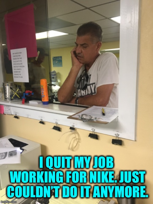 Fired from Nike ! | I QUIT MY JOB WORKING FOR NIKE. JUST COULDN'T DO IT ANYMORE. | image tagged in shoes,unemployment,labor,work,humor | made w/ Imgflip meme maker