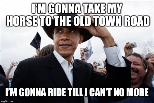 Obama Cowboy Hat Meme | I'M GONNA TAKE MY HORSE TO THE OLD TOWN ROAD I'M GONNA RIDE TILL I CAN'T NO MORE | image tagged in memes,obama cowboy hat | made w/ Imgflip meme maker